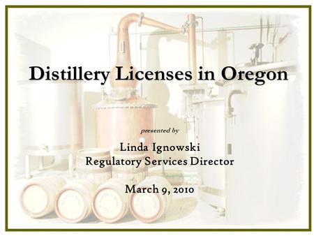 Distillery Licenses in Oregon presented by Linda Ignowski Regulatory Services Director March 9, 2010.