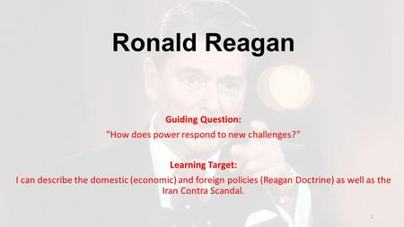 "Ronald Reagan Guiding Question: How does power respond to new challenges?"" Learning Target: I can describe the domestic (economic) and foreign policies."