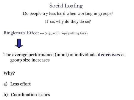 Do people try less hard when working in groups? If so, why do they do so? Ringleman Effect --- (e.g., with rope pulling task) The average performance (input)