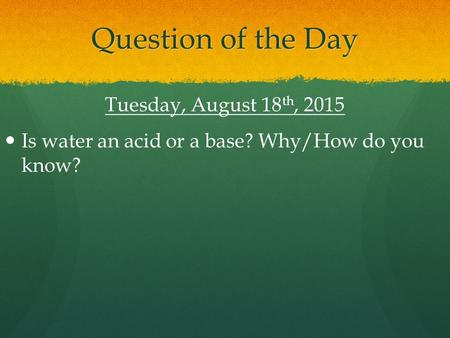 Question of the Day Tuesday, August 18 th, 2015 Is water an acid or a base? Why/How do you know?