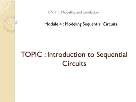 TOPIC : Introduction to Sequential Circuits UNIT 1: Modeling and Simulation Module 4 : Modeling Sequential Circuits.