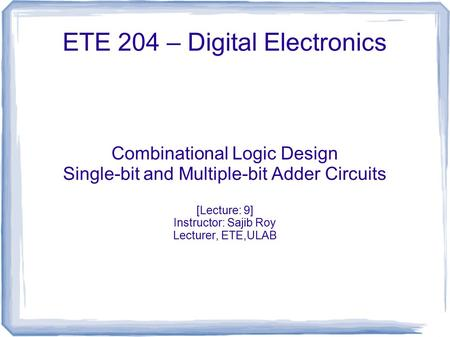 ETE 204 – Digital Electronics Combinational Logic Design Single-bit and Multiple-bit Adder Circuits [Lecture: 9] Instructor: Sajib Roy Lecturer, ETE,ULAB.