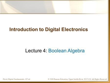 © 2009 Pearson Education, Upper Saddle River, NJ 07458. All Rights ReservedFloyd, Digital Fundamentals, 10 th ed Introduction to Digital Electronics Lecture.