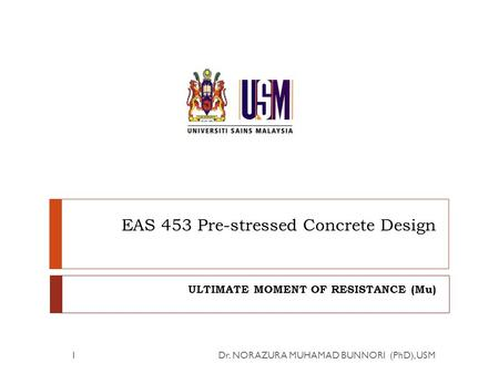 EAS 453 Pre-stressed Concrete Design ULTIMATE MOMENT OF RESISTANCE (Mu) Dr. NORAZURA MUHAMAD BUNNORI (PhD), USM1.
