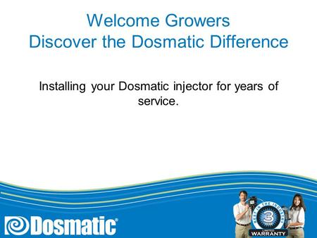 Welcome Growers Discover the Dosmatic Difference Installing your Dosmatic injector for years of service.