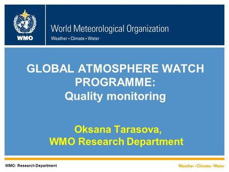 WMO GLOBAL ATMOSPHERE WATCH PROGRAMME: Quality monitoring Oksana Tarasova, WMO Research Department WMO: Research Department.