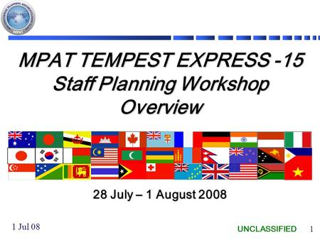UNCLASSIFIED 1 MPAT TEMPEST EXPRESS -15 Staff Planning Workshop Overview 28 July – 1 August 2008 1 Jul 08.