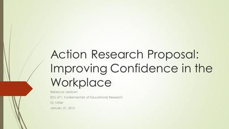 Action Research Proposal: Improving Confidence in the Workplace Rebecca Jackson EDU 671: Fundamentals of Educational Research Dr. Miller January 21, 2016.