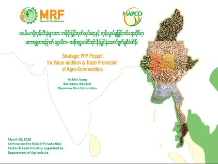 Ye Min Aung Secretary-General Myanmar Rice Federation March 18, 2016 Seminar on the Role of Private Rice Sector & Seed Industry, organized by Department.