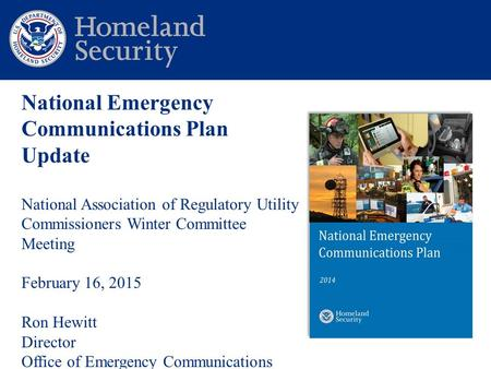 National Emergency Communications Plan Update National Association of Regulatory Utility Commissioners Winter Committee Meeting February 16, 2015 Ron Hewitt.