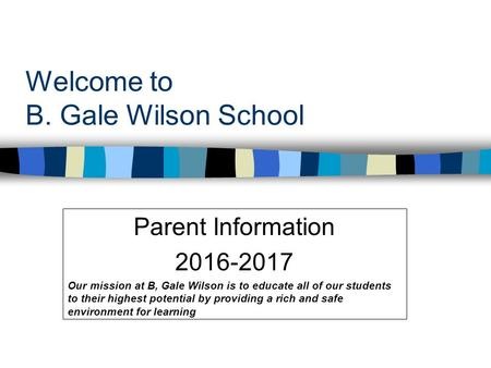 Welcome to B. Gale Wilson School Parent Information 2016-2017 Our mission at B, Gale Wilson is to educate all of our students to their highest potential.