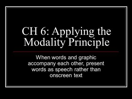 CH 6: Applying the Modality Principle When words and graphic accompany each other, present words as speech rather than onscreen text.