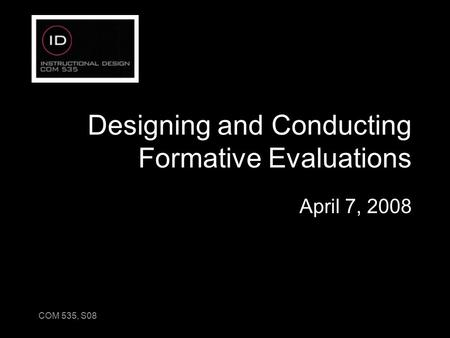 COM 535, S08 Designing and Conducting Formative Evaluations April 7, 2008.