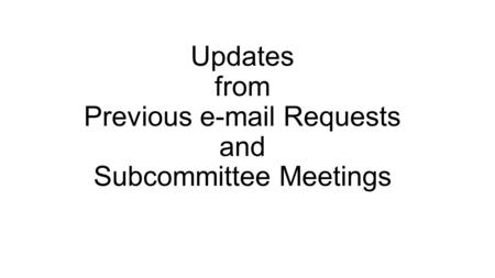 Updates from Previous e-mail Requests and Subcommittee Meetings.