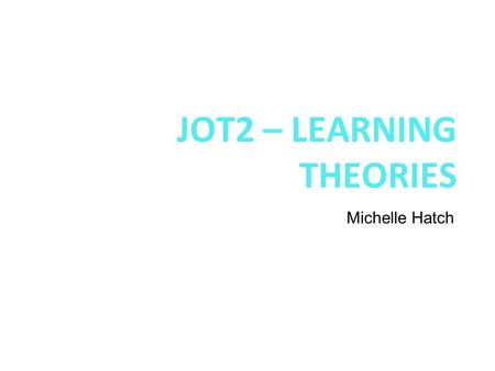 JOT2 – LEARNING THEORIES Michelle Hatch NOTE: Please be sure to download the actual assessment task and rubric from TaskStream and carefully read what.