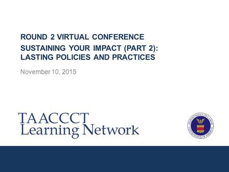 November 10, 2015 ROUND 2 VIRTUAL CONFERENCE SUSTAINING YOUR IMPACT (PART 2): LASTING POLICIES AND PRACTICES.
