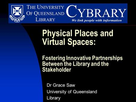 Physical Places and Virtual Spaces: Fostering Innovative Partnerships Between the Library and the Stakeholder Dr Grace Saw University of Queensland Library.