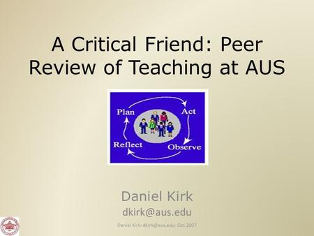 A Critical Friend: Peer Review of Teaching at AUS Daniel Kirk Daniel Kirk: Oct 2007.