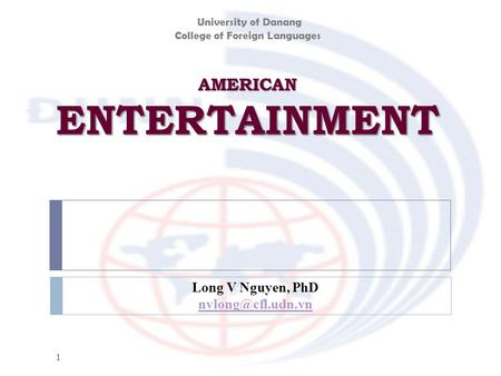 AMERICAN ENTERTAINMENT 1 Long V Nguyen, PhD University of Danang College of Foreign Languages.