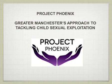 PROJECT PHOENIX GREATER MANCHESTER'S APPROACH TO TACKLING CHILD SEXUAL EXPLOITATION.