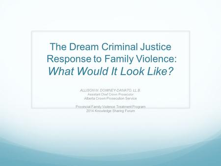 The Dream Criminal Justice Response to Family Violence: What Would It Look Like? ALLISON M. DOWNEY-DAMATO, LL.B. Assistant Chief Crown Prosecutor Alberta.