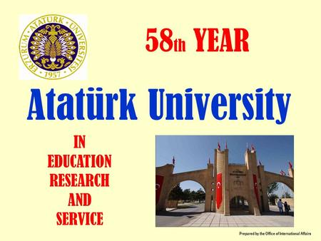 Atatürk University 58 th YEAR IN EDUCATION RESEARCH AND SERVICE Prepared by the Office of International Affairs.