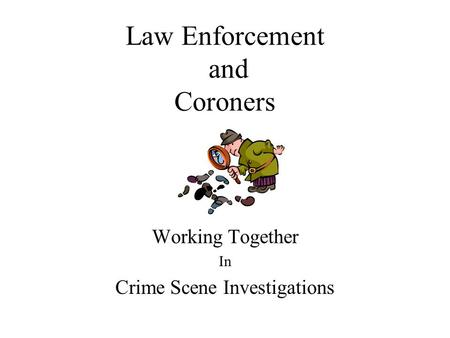Law Enforcement and Coroners Working Together In Crime Scene Investigations.