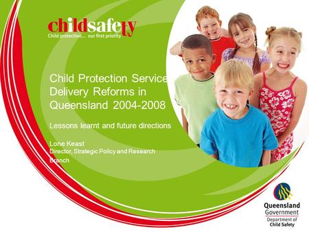 Child Protection Service Delivery Reforms in Queensland 2004-2008 Lessons learnt and future directions Lone Keast Director, Strategic Policy and Research.