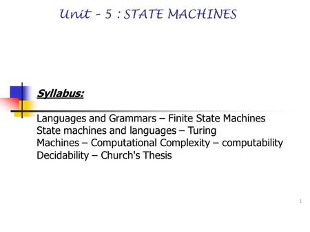 1 Unit – 5 : STATE MACHINES Syllabus: Languages and Grammars – Finite State Machines State machines and languages – Turing Machines – Computational Complexity.