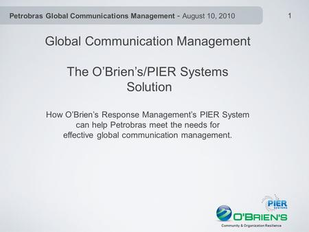 Petrobras Global Communications Management - August 10, 2010 Community & Organization Resilience 1 Global Communication Management The O'Brien's/PIER Systems.