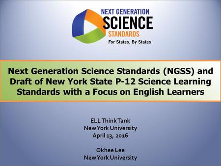 Next Generation Science Standards (NGSS) and Draft of New York State P-12 Science Learning Standards with a Focus on English Learners ELL Think Tank.