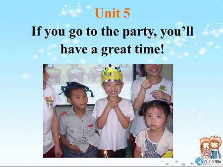 Unit 5 If you go to the party, you'll have a great time!