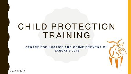 CJCP © 2016 CHILD PROTECTION TRAINING CENTRE FOR JUSTICE AND CRIME PREVENTION JANUARY 2016 1.