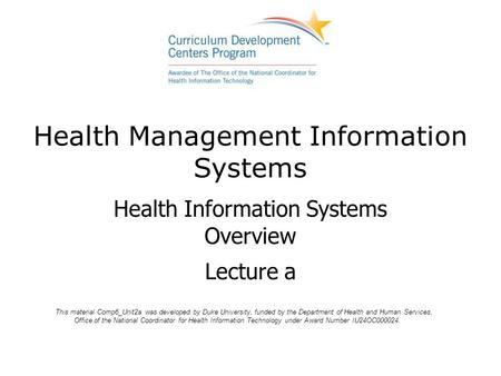 Health Management Information Systems Health Information Systems Overview Lecture a This material Comp6_Unit2a was developed by Duke University, funded.