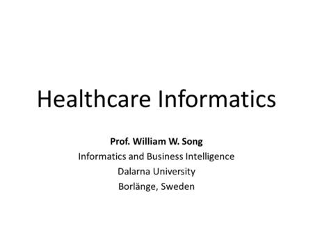 Healthcare Informatics Prof. William W. Song Informatics and Business Intelligence Dalarna University Borlänge, Sweden.