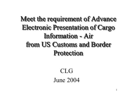 1 Meet the requirement of Advance Electronic Presentation of Cargo Information - Air from US Customs and Border Protection CLG June 2004.