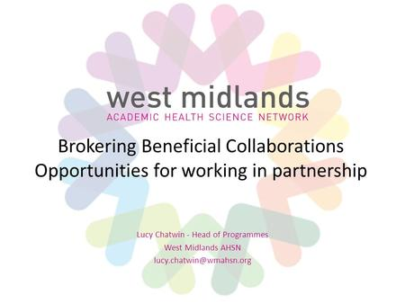 Brokering Beneficial Collaborations Opportunities for working in partnership Lucy Chatwin - Head of Programmes West Midlands AHSN