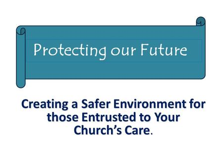 Creating a Safer Environment for those Entrusted to Your Church's Care. Protecting our Future.