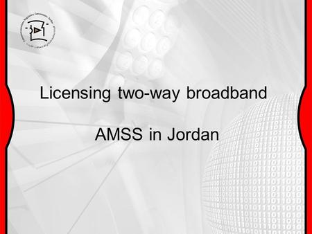 Licensing two-way broadband AMSS in Jordan. Contents Background System description ITU-studies and recommendations American &European Licensing Jordan.