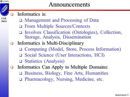 Announce-1 CSE 5810Announcements  Informatics is:  Management and Processing of Data  From Multiple Sources/Contexts  Involves Classification (Ontologies),