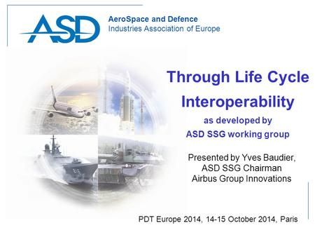 Slide 1 PDT Europe 2014, 14-15 October 2014, Paris 1 AeroSpace and Defence Industries Association of Europe Through Life Cycle Interoperability as developed.