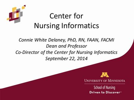 Center for Nursing Informatics Connie White Delaney, PhD, RN, FAAN, FACMI Dean and Professor Co-Director of the Center for Nursing Informatics September.