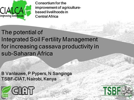 Consortium for the improvement of agriculture- based livelihoods in Central Africa The potential of Integrated Soil Fertility Management for increasing.