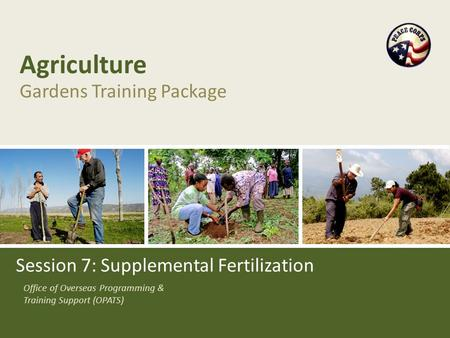 Office of Overseas Programming & Training Support (OPATS) Agriculture Gardens Training Package Session 7: Supplemental Fertilization.