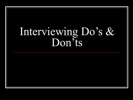 Interviewing Do's & Don'ts. Introduction Always a difficult task, the job of hiring people has been made even more difficult in recent years by the myriad.