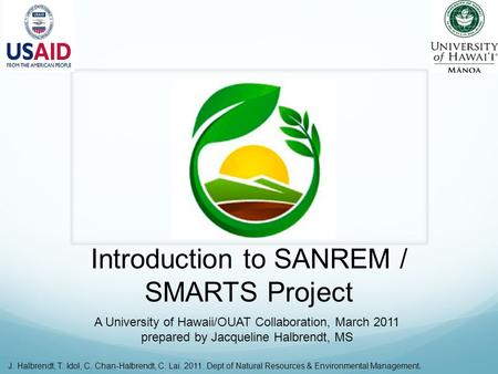 Introduction to SANREM / SMARTS Project A University of Hawaii/OUAT Collaboration, March 2011 prepared by Jacqueline Halbrendt, MS J. Halbrendt, T. Idol,