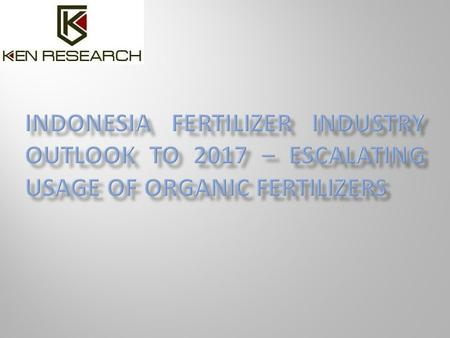 Executive Summary The industry research publication titled 'Indonesia Fertilizer Industry Outlook to 2017 – Escalating Usage of Organic Fertilizers' presents.