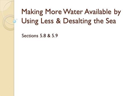 Making More Water Available by Using Less & Desalting the Sea Sections 5.8 & 5.9.