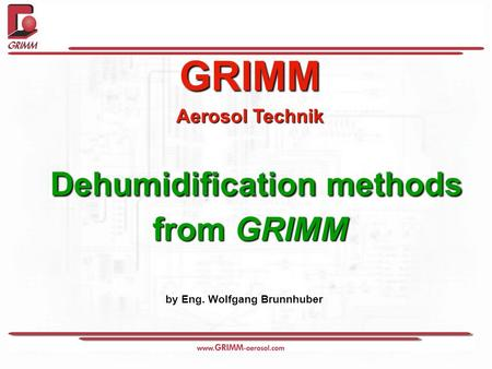 GRIMM Aerosol Technik Dehumidification methods Dehumidification methods from GRIMM by Eng. Wolfgang Brunnhuber.