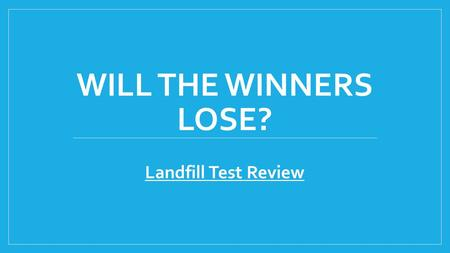 WILL THE WINNERS LOSE? Landfill Test Review. Objective: Be the team with the most points. When your team answers a question correctly, you can choose.